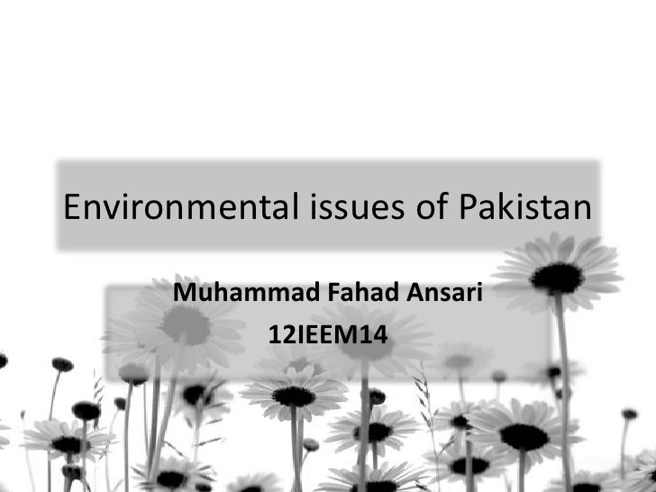 Environmental issues of Pakistan      Muhammad Fahad Ansari           12IEEM14