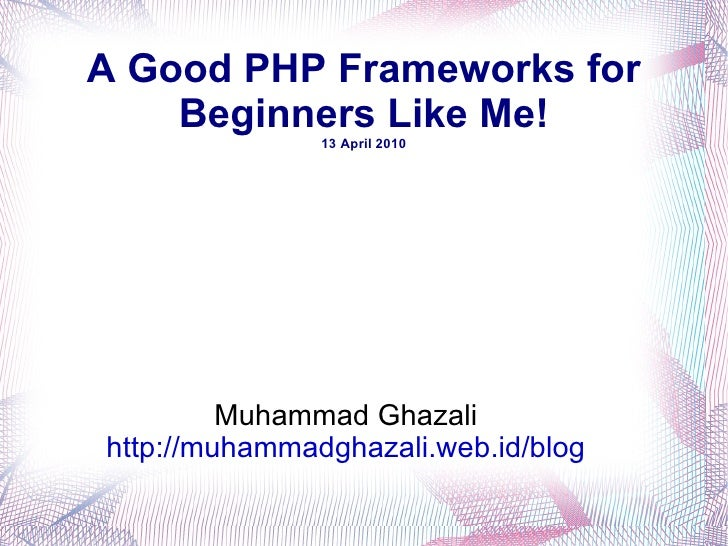 A Good PHP Frameworks for Beginners Like Me! 13 April 2010 Muhammad Ghazali http://muhammadghazali.web.id/blog