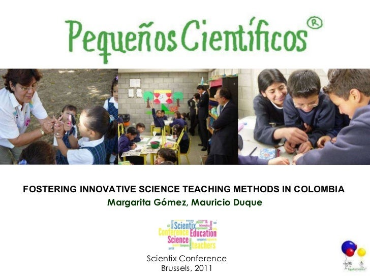 FOSTERING INNOVATIVE SCIENCE TEACHING METHODS IN COLOMBIA   Margarita Gómez, Mauricio Duque Scientix Conference Brussels, ...