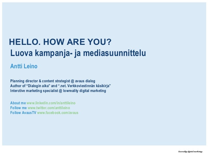 HELLO. HOW ARE YOU? Luova kampanja- ja mediasuunnittelu Antti Leino Planning director & content strategist @ avaus dialog ...