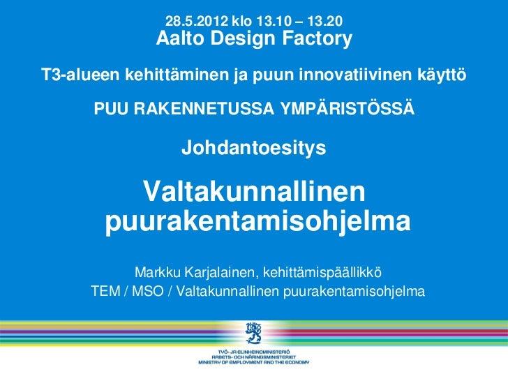 28.5.2012 klo 13.10 – 13.20               Aalto Design FactoryT3-alueen kehittäminen ja puun innovatiivinen käyttö      PU...
