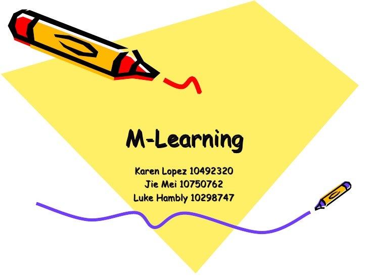 M-Learning Karen Lopez 10492320 Jie Mei 10750762 Luke Hambly 10298747