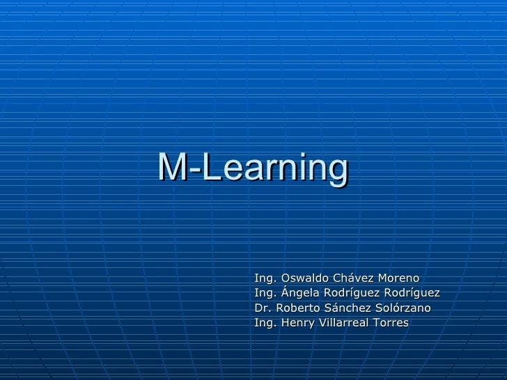 M-Learning Ing. Oswaldo Chávez Moreno Ing. Ángela Rodríguez Rodríguez Dr. Roberto Sánchez Solórzano Ing. Henry Villarreal ...