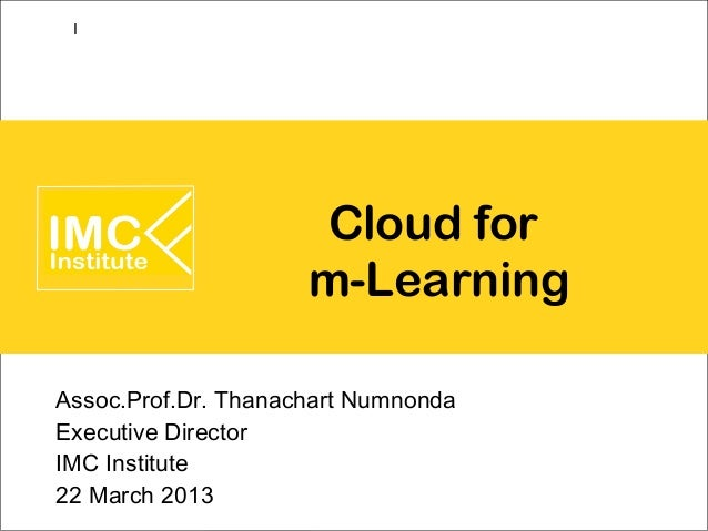 I                     Cloud for                     m-LearningAssoc.Prof.Dr. Thanachart NumnondaExecutive DirectorIMC Inst...
