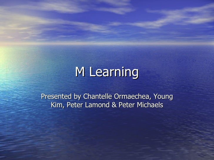 M Learning Presented by Chantelle Ormaechea, Young Kim, Peter Lamond & Peter Michaels