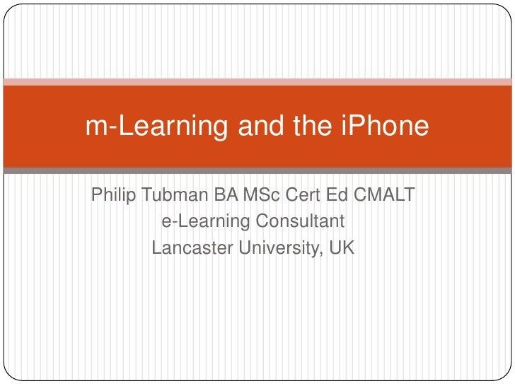 Philip Tubman BA MSc Cert Ed CMALT<br />e-Learning Consultant<br />Lancaster University, UK<br />m-Learning and the iPhone...
