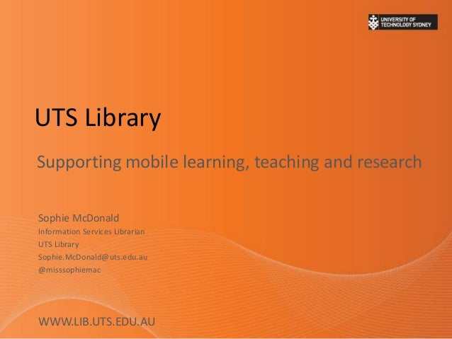 UTS Library Supporting mobile learning, teaching and research Sophie McDonald Information Services Librarian UTS Library S...