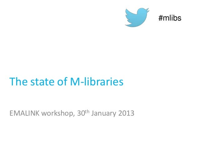 The state of M-librariesEMALINK workshop, 30th January 2013#mlibs