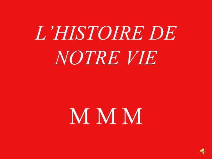 L'HISTOIRE DE NOTRE VIE M M M