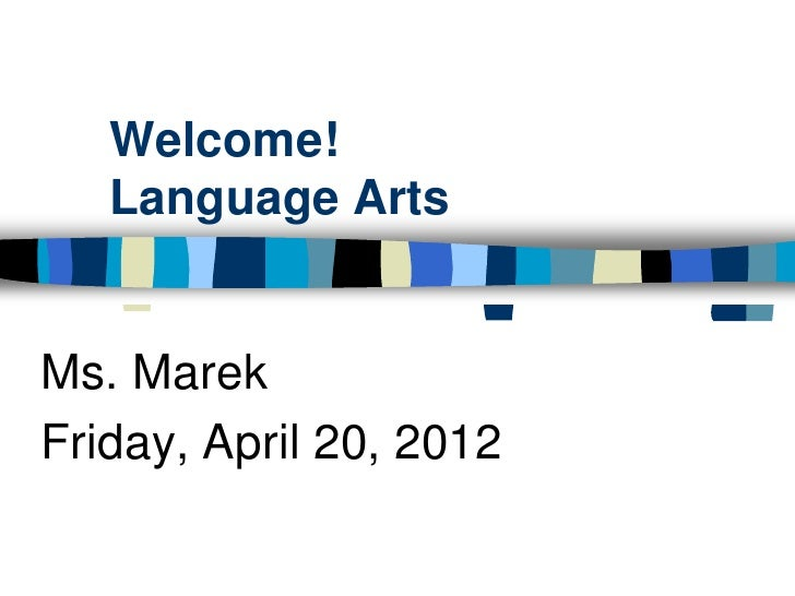 Welcome!   Language ArtsMs. MarekFriday, April 20, 2012