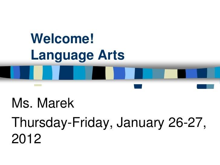 Welcome!   Language ArtsMs. MarekThursday-Friday, January 26-27,2012
