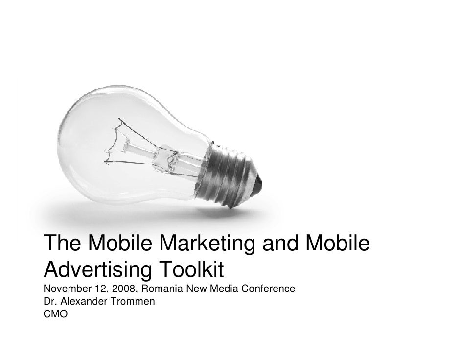 The Mobile Marketing and Mobile Advertising Toolkit November 12, 2008, Romania New Media Conference Dr. Alexander Trommen ...