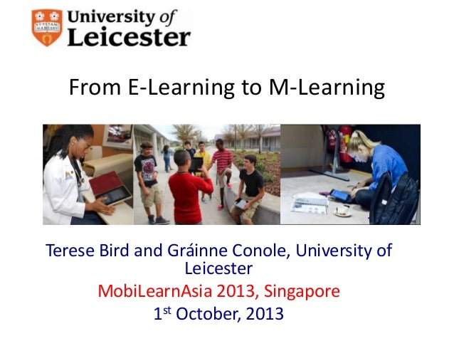 From E-Learning to M-Learning Terese Bird and Gráinne Conole, University of Leicester MobiLearnAsia 2013, Singapore 1st Oc...