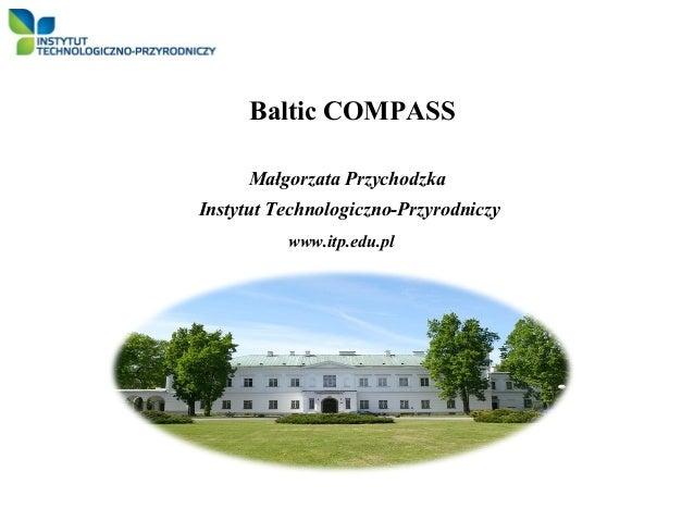 Baltic COMPASS     Małgorzata PrzychodzkaInstytut Technologiczno-Przyrodniczy          www.itp.edu.pl