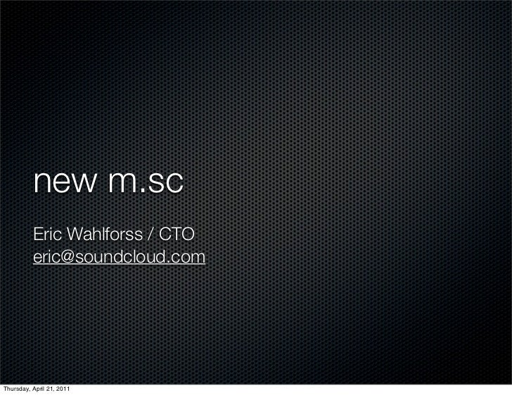 new m.sc          Eric Wahlforss / CTO          eric@soundcloud.comThursday, April 21, 2011