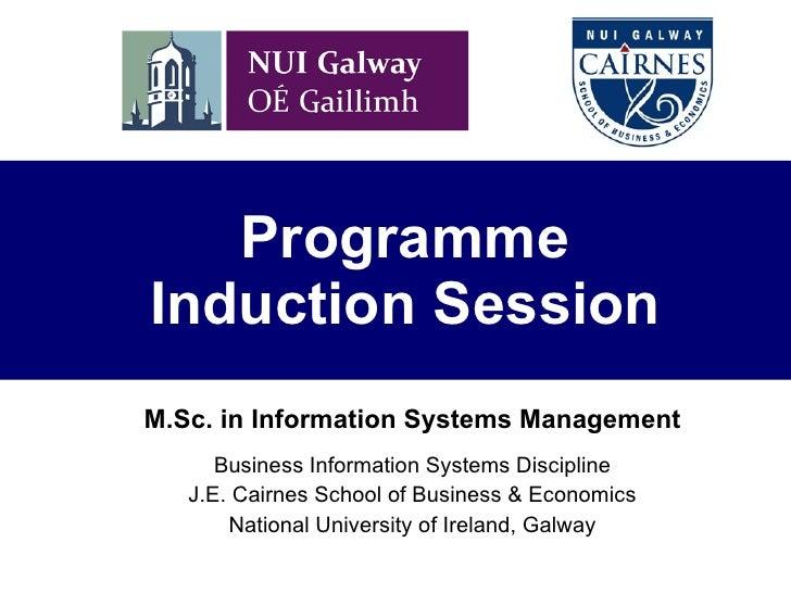 Programme Induction Session M.Sc.  i n Information Systems Management Business Information Systems Discipline J.E. Cairnes...
