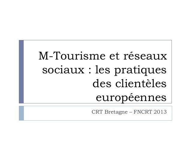M-Tourisme et réseaux sociaux : les pratiques des clientèles européennes CRT Bretagne – FNCRT 2013