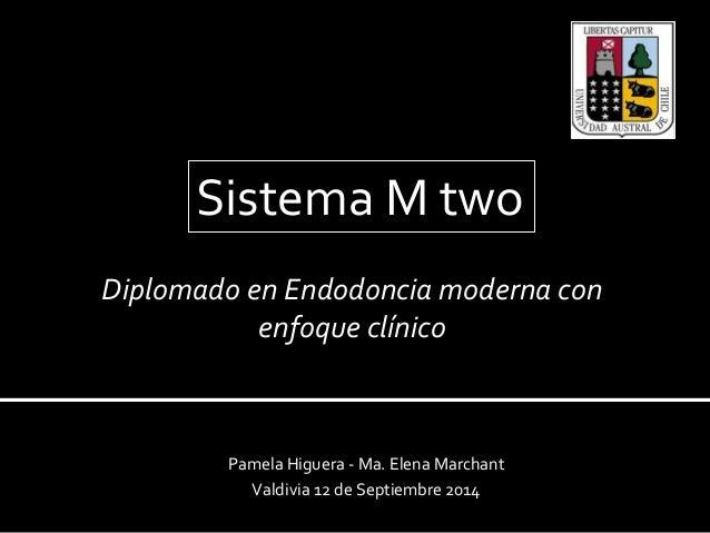 Sistema M two  Diplomado en Endodoncia moderna con  enfoque clínico  Pamela Higuera - Ma. Elena Marchant  Valdivia 12 de S...