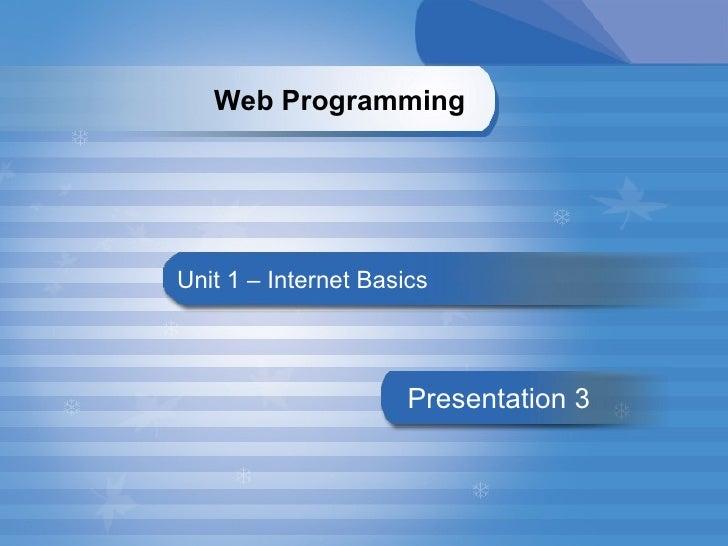 Unit 1 – Internet Basics Presentation   3 Web Programming