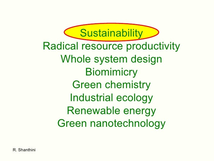 Sustainability Radical resource productivity Whole system design Biomimicry Green chemistry Industrial ecology Renewable e...