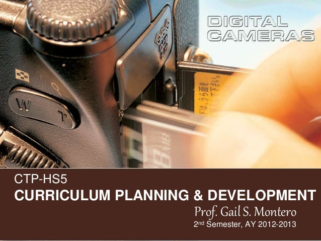 CTP-HS5 CURRICULUM PLANNING & DEVELOPMENT Prof. Gail S. Montero 2nd Semester, AY 2012-2013
