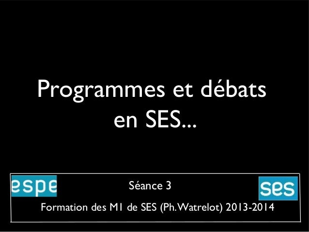 Programmes et débats en SES... Séance 3 Formation des M1 de SES (Ph.Watrelot) 2013-2014