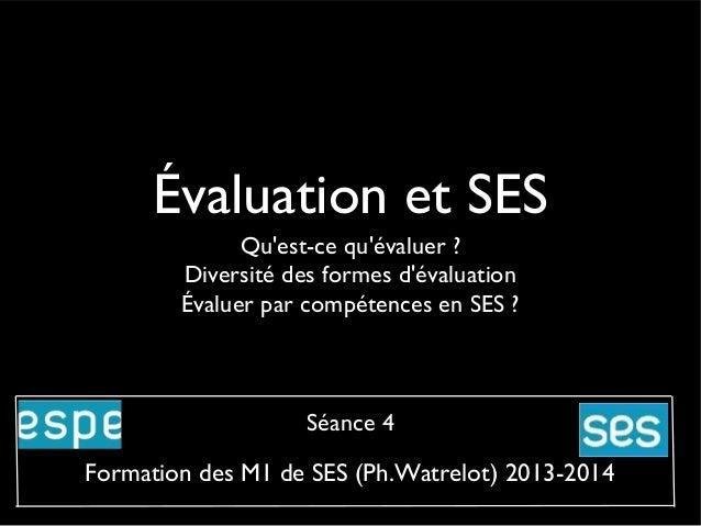 Évaluation et SES Qu'est-ce qu'évaluer ? Diversité des formes d'évaluation Évaluer par compétences en SES ?  Séance 4  For...