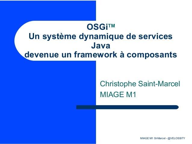 OSGiTM Un système dynamique de services Java devenue un framework à composants Christophe Saint-Marcel MIAGE M1  MIAGE M1 ...