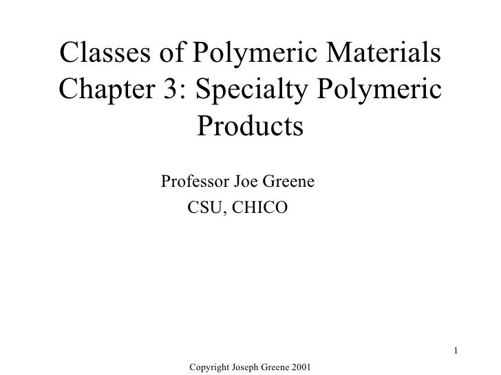 Classes of Polymeric Materials Chapter 3: Specialty Polymeric Products Professor Joe Greene CSU, CHICO