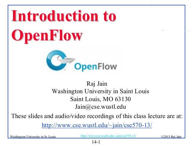 Introduction to OpenFlow  .  Raj Jain Washington University in Saint Louis Saint Louis, MO 63130 Jain@cse.wustl.edu These ...