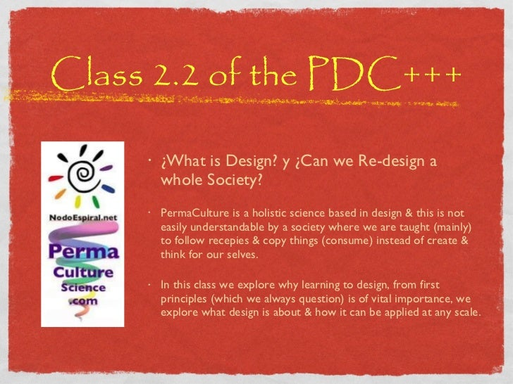 Class 2.2 of the PDC+++ <ul><li>¿What is Design? y ¿Can we Re-design a whole Society? </li></ul><ul><li>PermaCulture is a ...