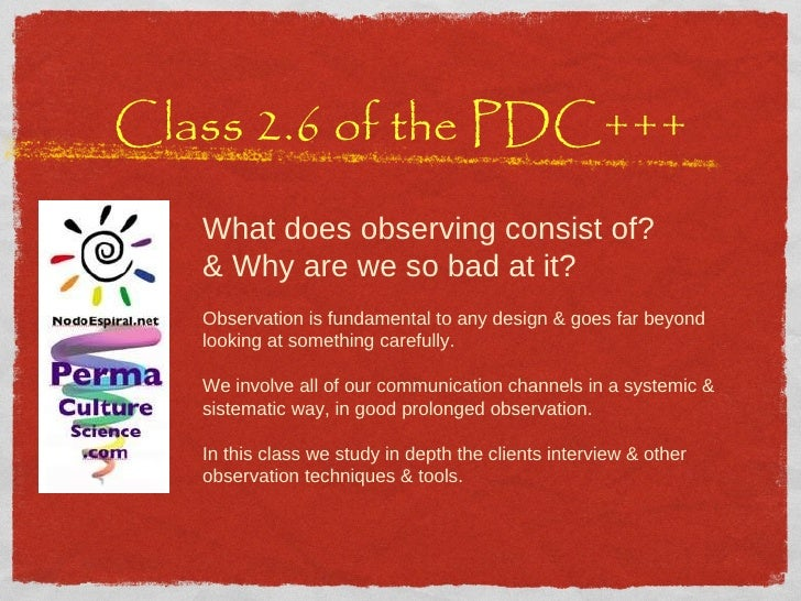 Class 2.6 of the PDC+++ What does observing consist of? & Why are we so bad at it? Observation is fundamental to any desig...