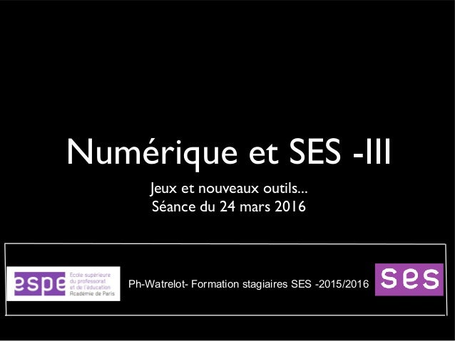 Numérique et SES -III Jeux et nouveaux outils... Séance du 24 mars 2016 Ph-Watrelot- Formation stagiaires SES -2015/2016