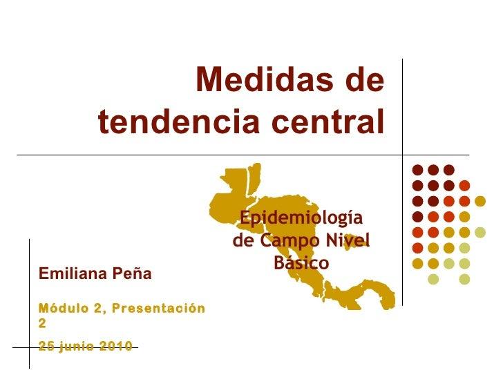 Medidas de tendencia central Emiliana Peña Módulo 2, Presentación 2 25 junio 2010