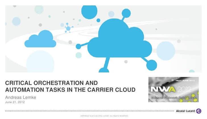 CRITICAL ORCHESTRATION ANDAUTOMATION TASKS IN THE CARRIER CLOUDAndreas LemkeJune 21, 2012                     COPYRIGHT © ...