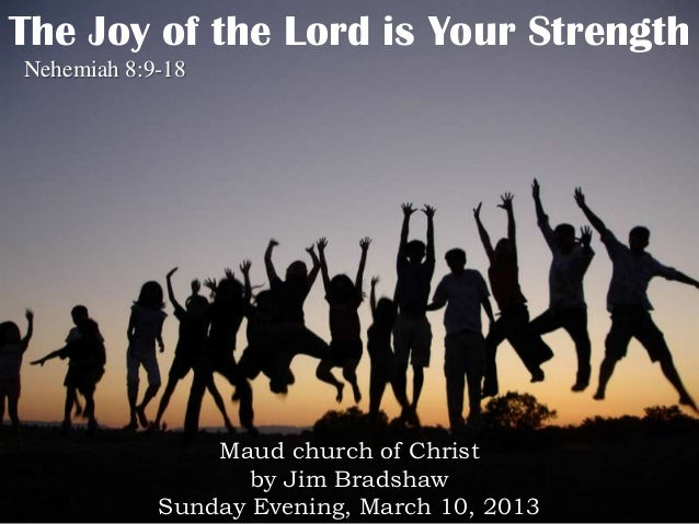 The Joy of the Lord is Your StrengthNehemiah 8:9-18                Maud church of Christ                   by Jim Bradshaw...