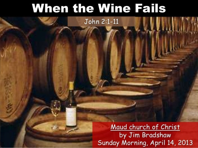 When the Wine FailsJohn 2:1-11Maud church of Christby Jim BradshawSunday Morning, April 14, 2013