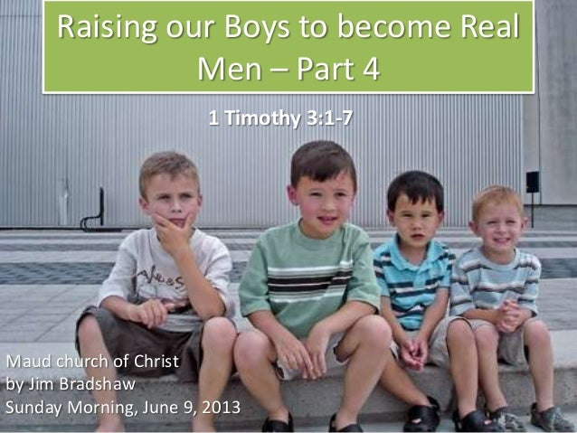 Raising our Boys to become RealMen – Part 4Maud church of Christby Jim BradshawSunday Morning, June 9, 20131 Timothy 3:1-7