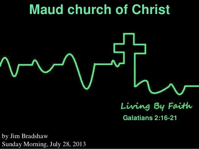 Maud church of Christ Galatians 2:16-21 by Jim Bradshaw Sunday Morning, July 28, 2013