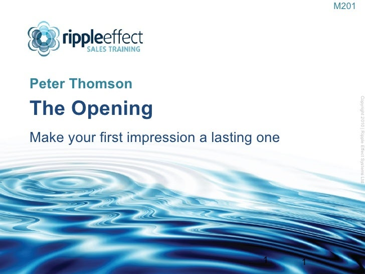 The Opening   Make your first impression a lasting one  <ul><li>Peter Thomson </li></ul>Copyright 2010 | Ripple Effect Sys...