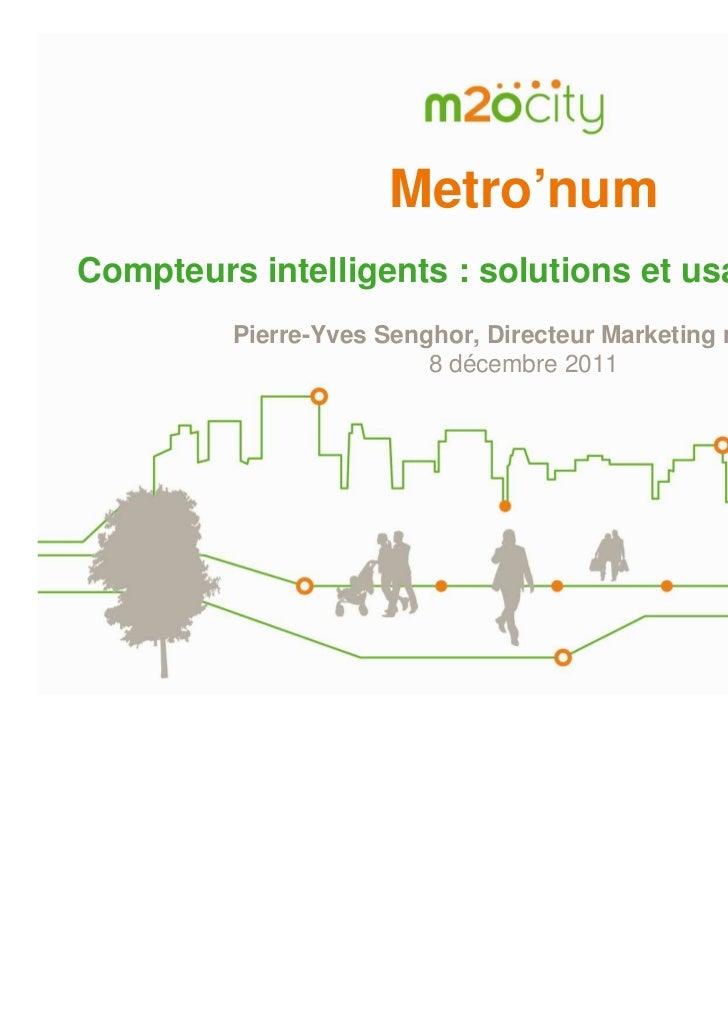 Metro'numCompteurs intelligents : solutions et usages innovants         Pierre-Yves Senghor, Directeur Marketing m2ocity  ...