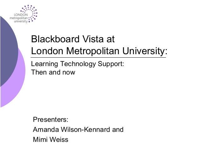 Blackboard Vista at London Metropolitan University: Presenters: Amanda Wilson-Kennard and Mimi Weiss Learning Technology S...