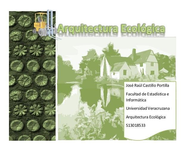 José Raúl Castillo Portilla Facultad de Estadística e Informática Universidad Veracruzana Arquitectura Ecológica S13018533