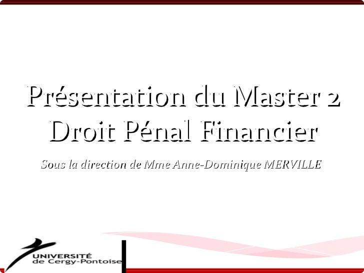 Présentation du Master 2 Droit Pénal Financier Sous la direction de Mme Anne-Dominique MERVILLE PAR LES ETUDIANTS DE LA PR...