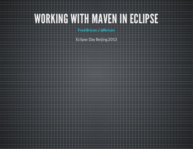 WORKING WITH MAVEN IN ECLIPSE/Fred Bricon @fbriconEclipse Day Beijing 2013