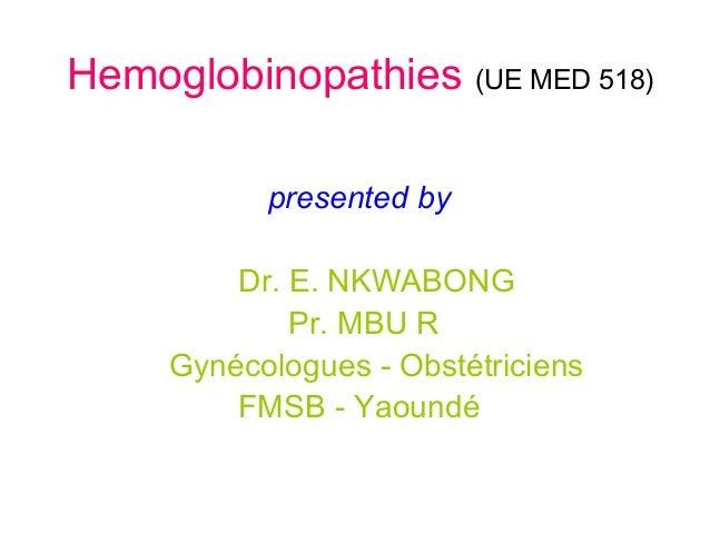 Hemoglobinopathies (UE MED 518) presented by Dr. E. NKWABONG Pr. MBU R Gynécologues - Obstétriciens FMSB - Yaoundé