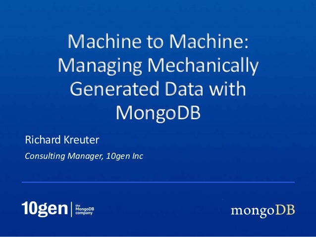 Consulting Manager, 10gen IncRichard KreuterMachine to Machine:Managing MechanicallyGenerated Data withMongoDB