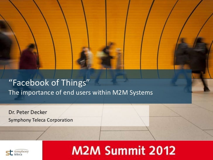 """Facebook of Things""  The importance of end users within M2M Systems  Dr. Peter Decker  Symphony Teleca CorporationNameDat..."