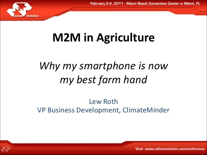 M2M in AgricultureWhy my smartphone is now   my best farm hand               Lew RothVP Business Development, ClimateMinder