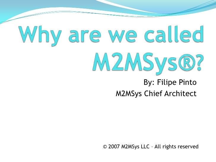 By: Filipe Pinto      M2MSys Chief Architect     © 2007 M2MSys LLC – All rights reserved